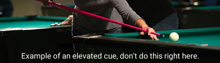 Example of an elevated pool cue. Dont do this right here.