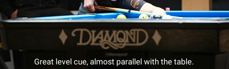 Greal level cue, almost paralell with the pool table.